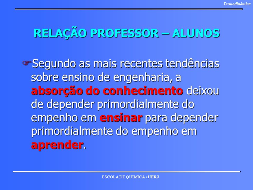 ESCOLA DE QUIMICA / UFRJ Termodinâmica Participação dos Alunos nas Aulas FA aula é uma atividade interpessoal, não impessoal.