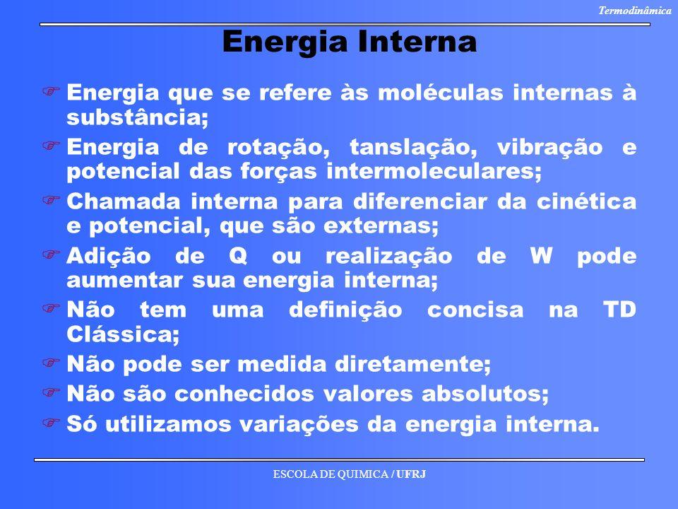 ESCOLA DE QUIMICA / UFRJ Termodinâmica Energia Interna F FEnergia que se refere às moléculas internas à substância; F FEnergia de rotação, tanslação,