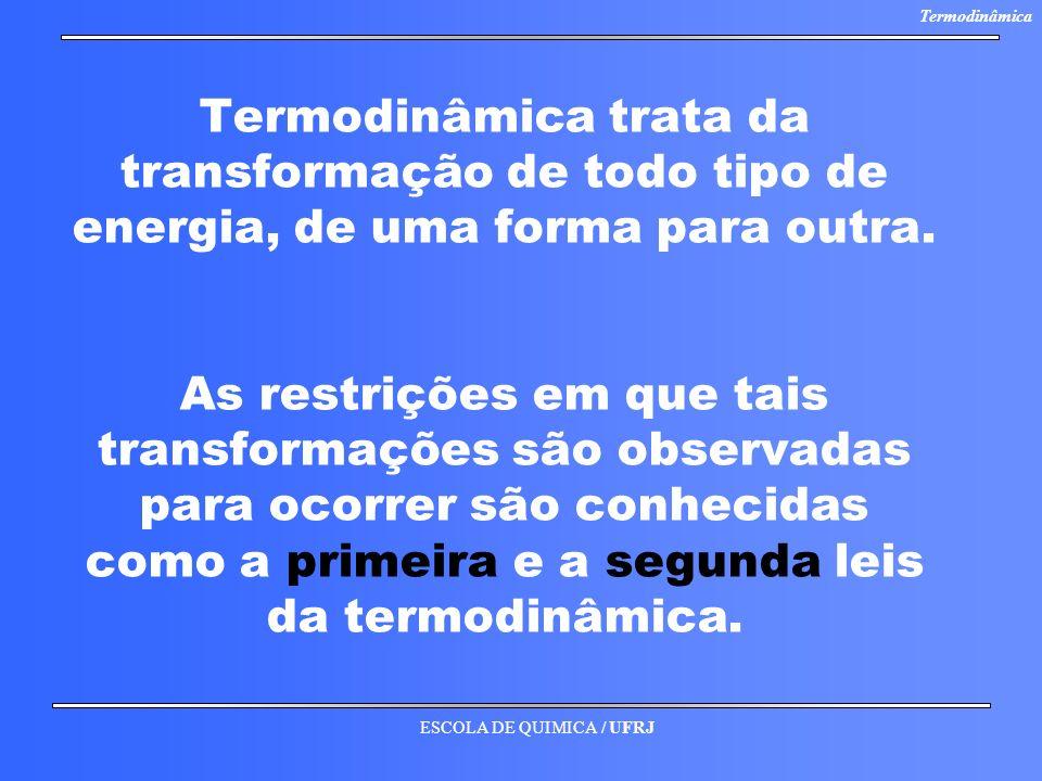 ESCOLA DE QUIMICA / UFRJ Termodinâmica Termodinâmica trata da transformação de todo tipo de energia, de uma forma para outra. As restrições em que tai