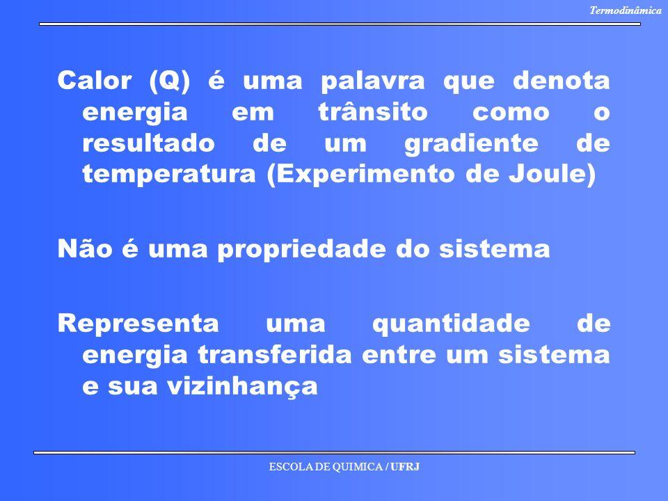 ESCOLA DE QUIMICA / UFRJ Termodinâmica Calor (Q) é uma palavra que denota energia em trânsito como o resultado de um gradiente de temperatura (Experim