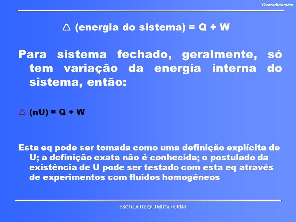 ESCOLA DE QUIMICA / UFRJ Termodinâmica (energia do sistema) = Q + W Para sistema fechado, geralmente, só tem variação da energia interna do sistema, e