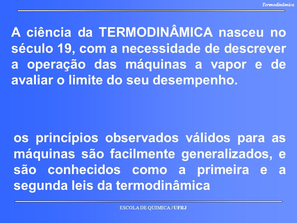 ESCOLA DE QUIMICA / UFRJ Termodinâmica A ciência da TERMODINÂMICA nasceu no século 19, com a necessidade de descrever a operação das máquinas a vapor