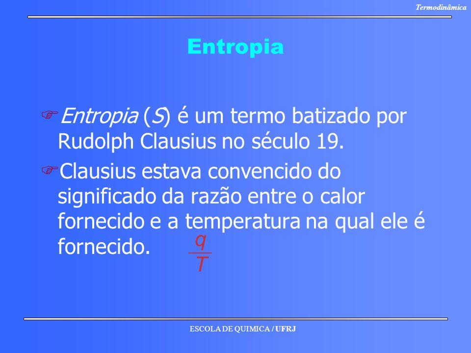ESCOLA DE QUIMICA / UFRJ Termodinâmica Entropia F FEntropia (S) é um termo batizado por Rudolph Clausius no século 19. F FClausius estava convencido d
