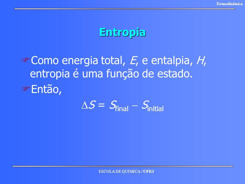ESCOLA DE QUIMICA / UFRJ TermodinâmicaEntropia F FComo energia total, E, e entalpia, H, entropia é uma função de estado. F FEntão, S = S final S initi
