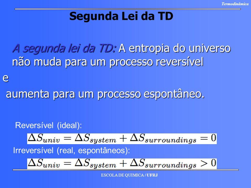ESCOLA DE QUIMICA / UFRJ Termodinâmica Segunda Lei da TD A segunda lei da TD: A entropia do universo não muda para um processo reversível e aumenta pa