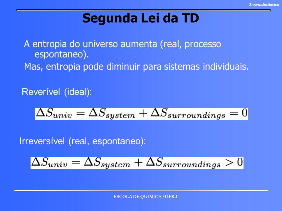 ESCOLA DE QUIMICA / UFRJ Termodinâmica Segunda Lei da TD A entropia do universo aumenta (real, processo espontaneo). Mas, entropia pode diminuir para
