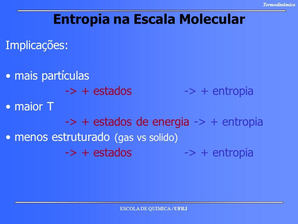 ESCOLA DE QUIMICA / UFRJ Termodinâmica Entropia na Escala Molecular Implicações: mais partículas -> + estados -> + entropia maior T -> + estados de en