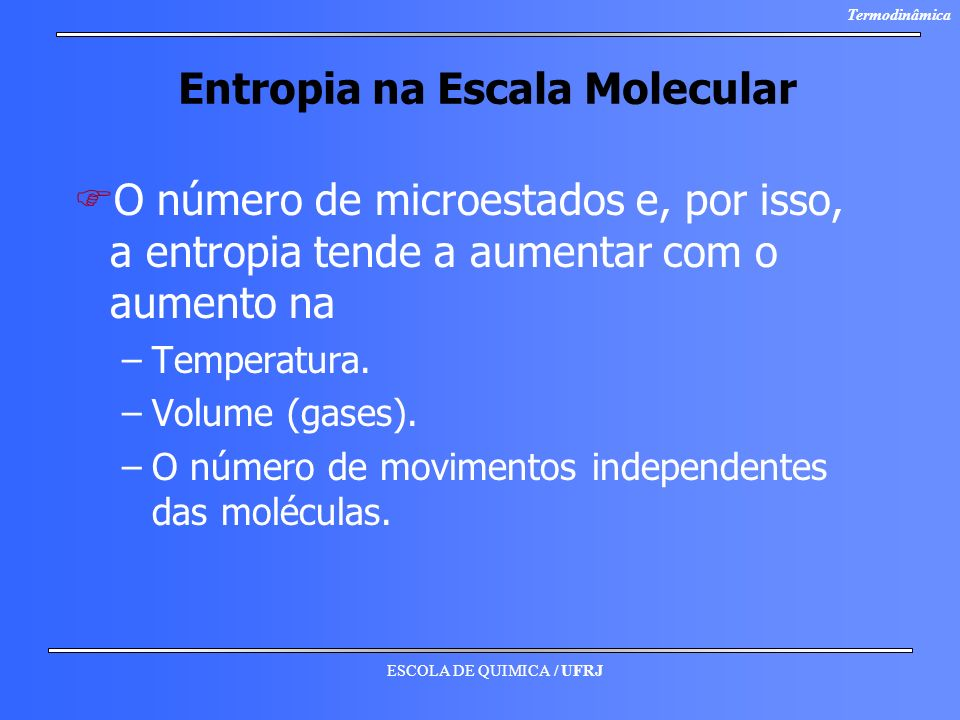 ESCOLA DE QUIMICA / UFRJ Termodinâmica Entropia na Escala Molecular F FO número de microestados e, por isso, a entropia tende a aumentar com o aumento
