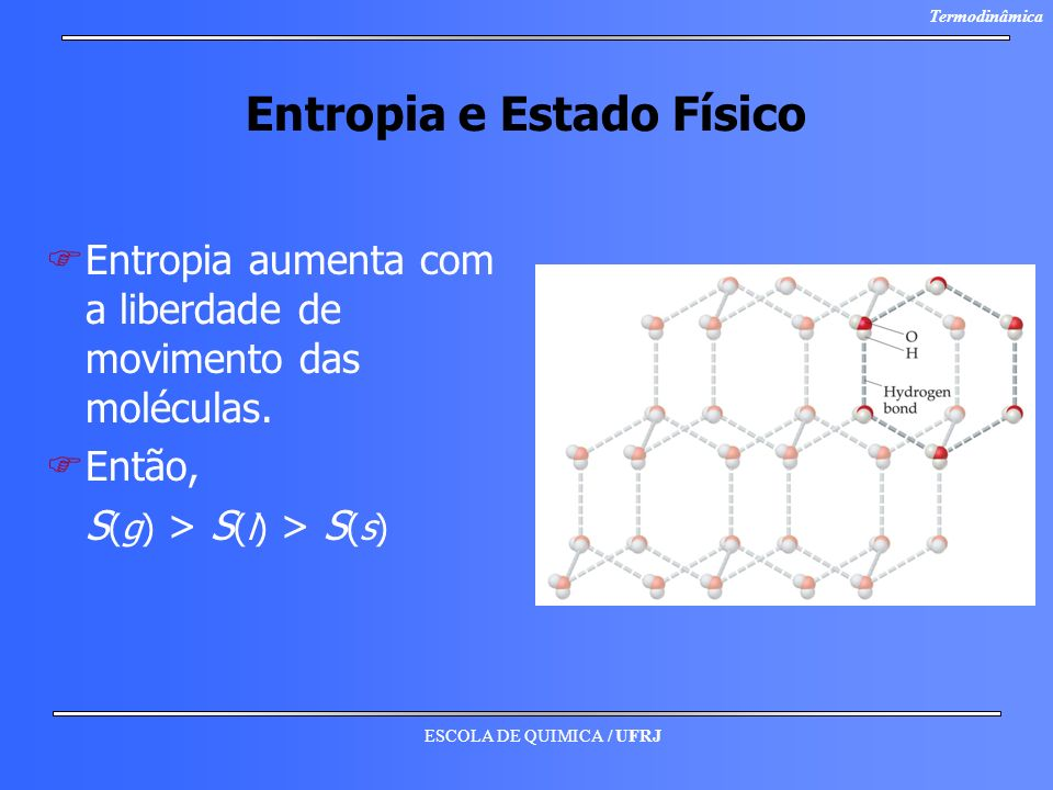 ESCOLA DE QUIMICA / UFRJ Termodinâmica Entropia e Estado Físico F FEntropia aumenta com a liberdade de movimento das moléculas. F FEntão, S (g) > S (l