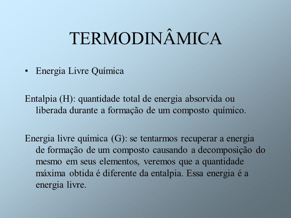 TERMODINÂMICA Entropia (S): equivale à diferença entre H e G e reflete a complexidade do arranjo atômico das moléculas (maior complexidade = menor entropia) H = G + TS ou G = H - TS Alterações moleculares internas irão ocorrer espontaneamente somente se for acompanhada da diminuição de energia livre química do sistema: G<0