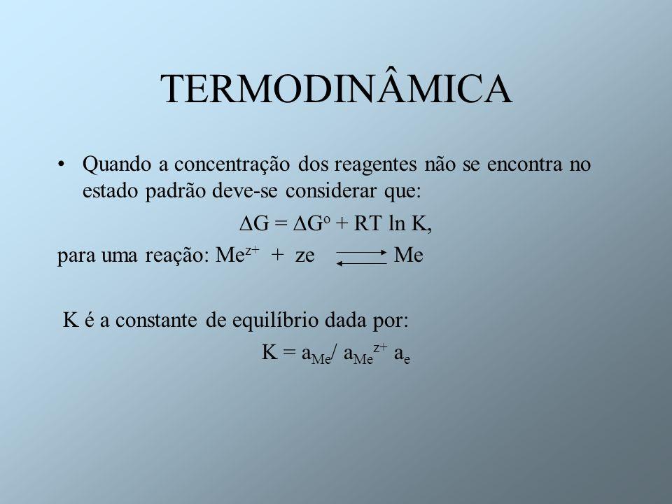 TERMODINÂMICA Quando a concentração dos reagentes não se encontra no estado padrão deve-se considerar que: G = G o + RT ln K, para uma reação: Me z+ +