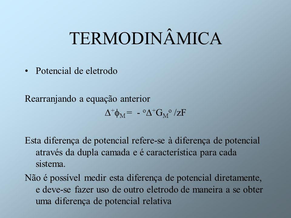 TERMODINÂMICA Potencial de eletrodo Rearranjando a equação anterior + M = - o + G M o /zF Esta diferença de potencial refere-se à diferença de potenci