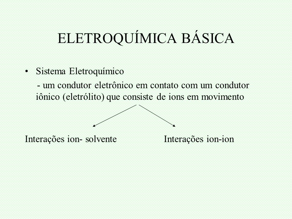 ELETROQUÍMICA BÁSICA Sistema Eletroquímico - um condutor eletrônico em contato com um condutor iônico (eletrólito) que consiste de ions em movimento I