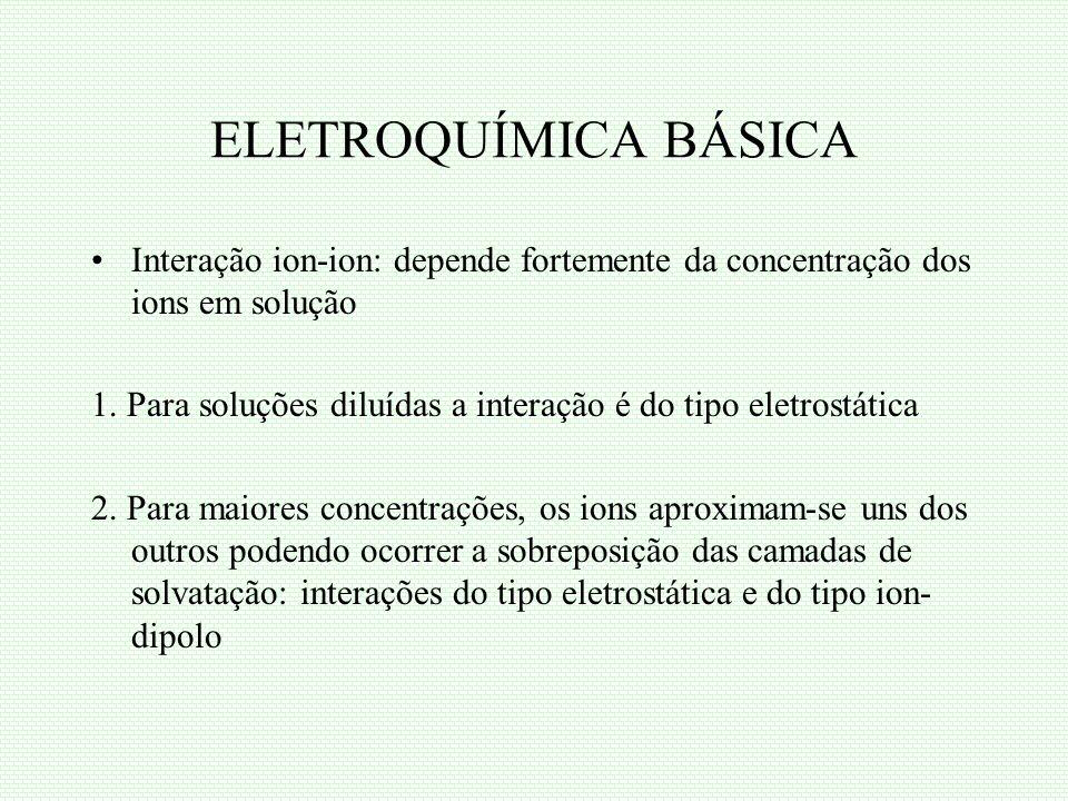 ELETROQUÍMICA BÁSICA Interação ion-ion: depende fortemente da concentração dos ions em solução 1. Para soluções diluídas a interação é do tipo eletros