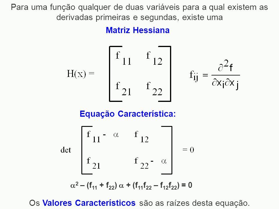 Matriz Hessiana Equação Característica: Os Valores Característicos são as raízes desta equação. 2 – (f 11 + f 22 ) + (f 11 f 22 – f 12 f 22 ) = 0 Para