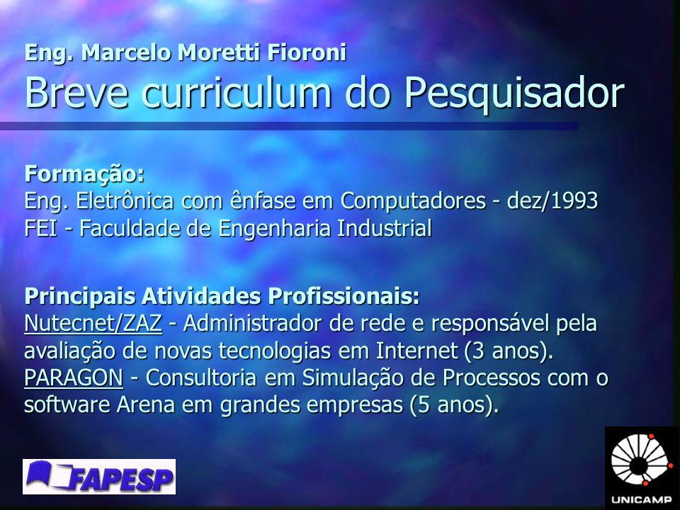 Breve curriculum do Pesquisador Eng. Marcelo Moretti Fioroni Formação: Eng. Eletrônica com ênfase em Computadores - dez/1993 FEI - Faculdade de Engenh