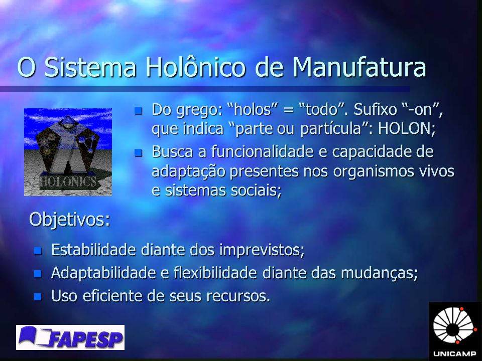 O Sistema Holônico de Manufatura n Do grego: holos = todo. Sufixo -on, que indica parte ou partícula: HOLON; n Busca a funcionalidade e capacidade de