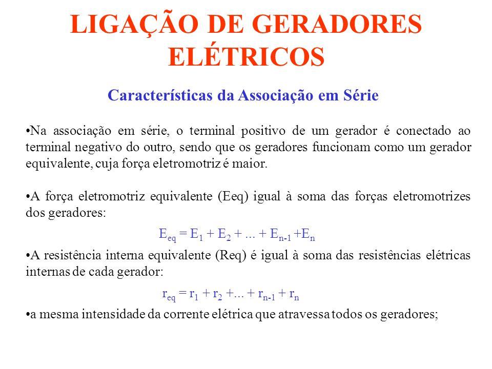 LIGAÇÃO DE GERADORES ELÉTRICOS Características da Associação em Série Na associação em série, o terminal positivo de um gerador é conectado ao termina