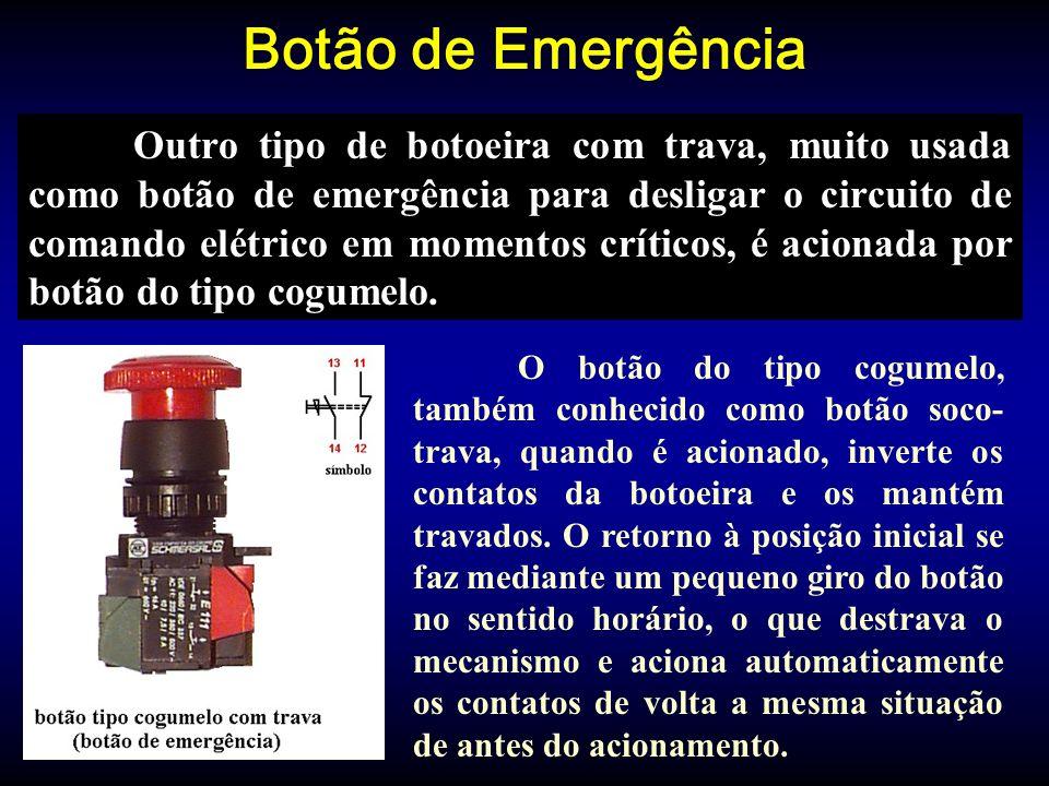 Botão de Emergência Outro tipo de botoeira com trava, muito usada como botão de emergência para desligar o circuito de comando elétrico em momentos críticos, é acionada por botão do tipo cogumelo.