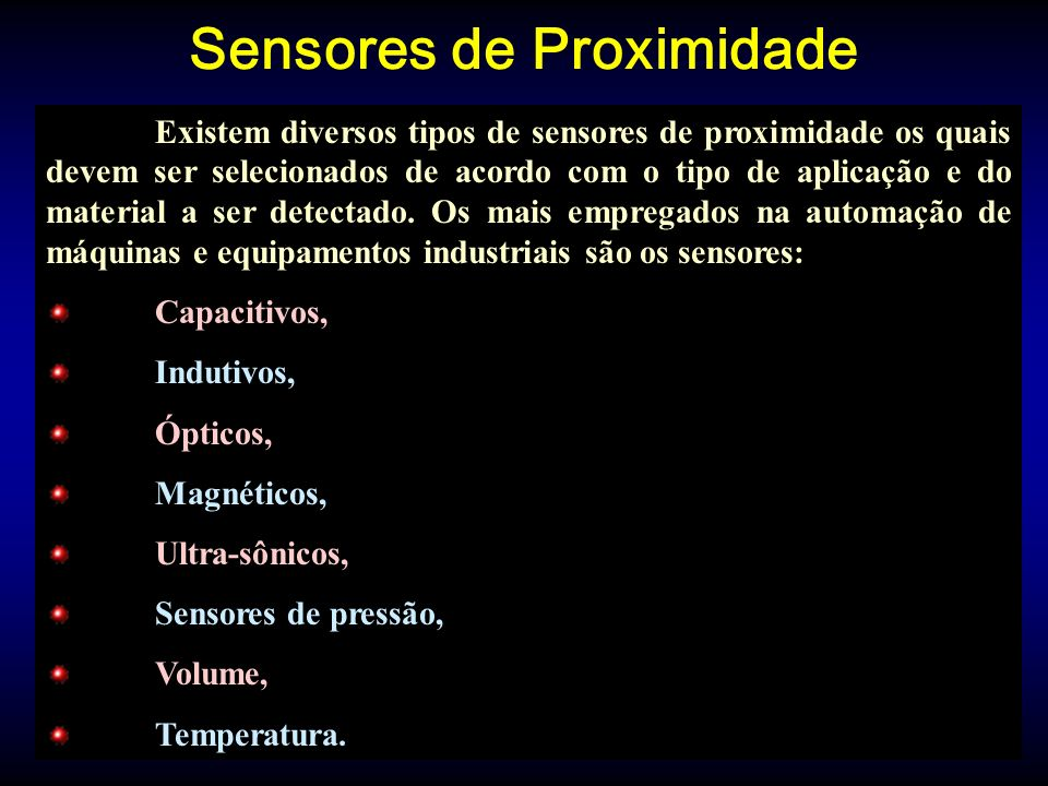 Sensores de Proximidade Existem diversos tipos de sensores de proximidade os quais devem ser selecionados de acordo com o tipo de aplicação e do material a ser detectado.