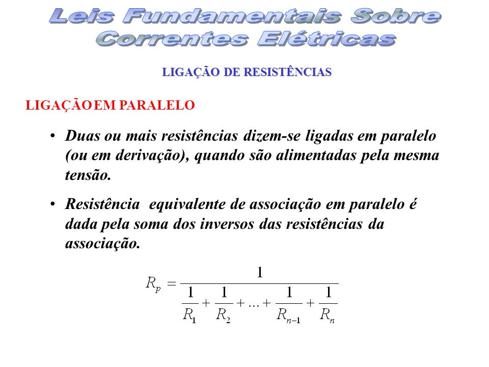 LIGAÇÃO DE RESISTÊNCIAS Duas ou mais resistências dizem-se ligadas em paralelo (ou em derivação), quando são alimentadas pela mesma tensão. Resistênci