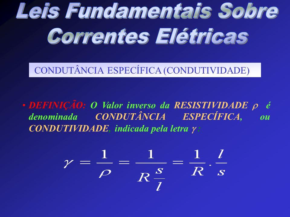CONDUTÂNCIA ESPECÍFICA (CONDUTIVIDADE) DEFINIÇÃO: O Valor inverso da RESISTIVIDADE é denominada CONDUTÂNCIA ESPECÍFICA, ou CONDUTIVIDADE, indicada pel