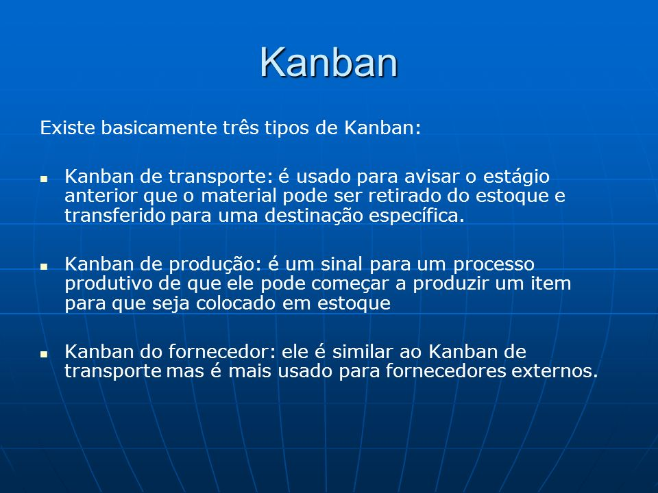 Kanban Existe basicamente três tipos de Kanban: Kanban de transporte: é usado para avisar o estágio anterior que o material pode ser retirado do estoq