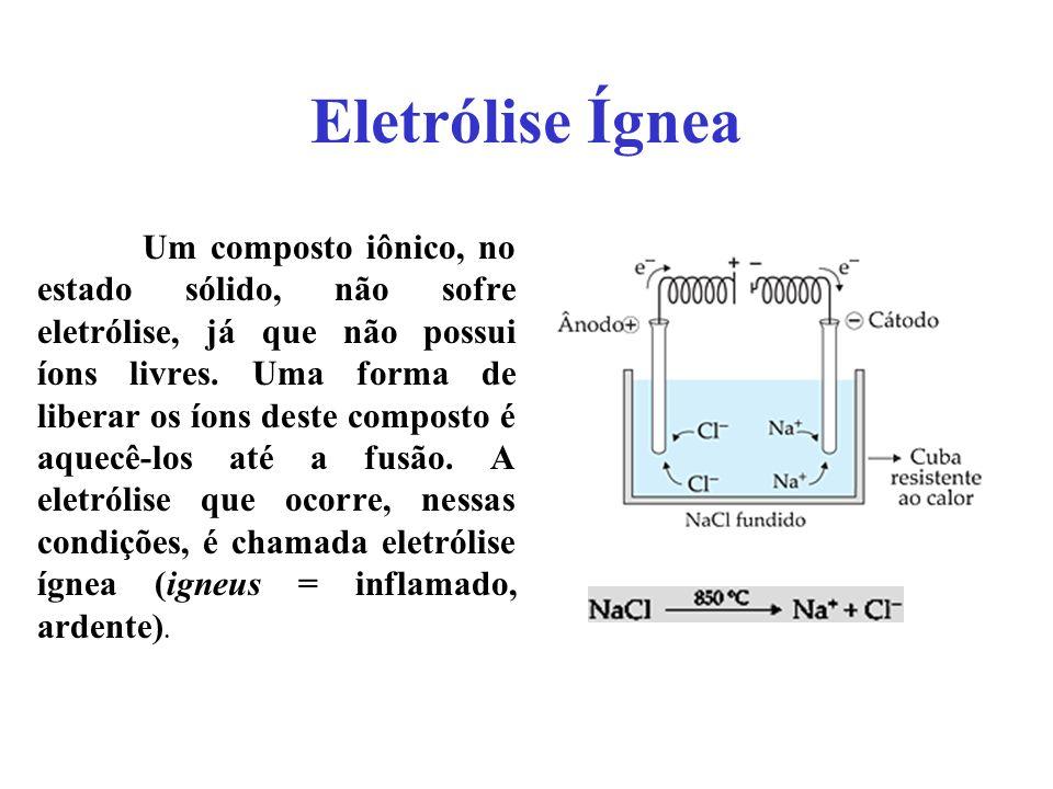 Eletrólise Ígnea Um composto iônico, no estado sólido, não sofre eletrólise, já que não possui íons livres. Uma forma de liberar os íons deste compost