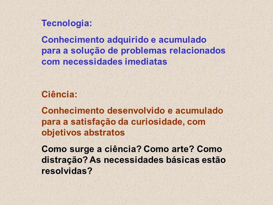 Tecnologia: Conhecimento adquirido e acumulado para a solução de problemas relacionados com necessidades imediatas Ciência: Conhecimento desenvolvido