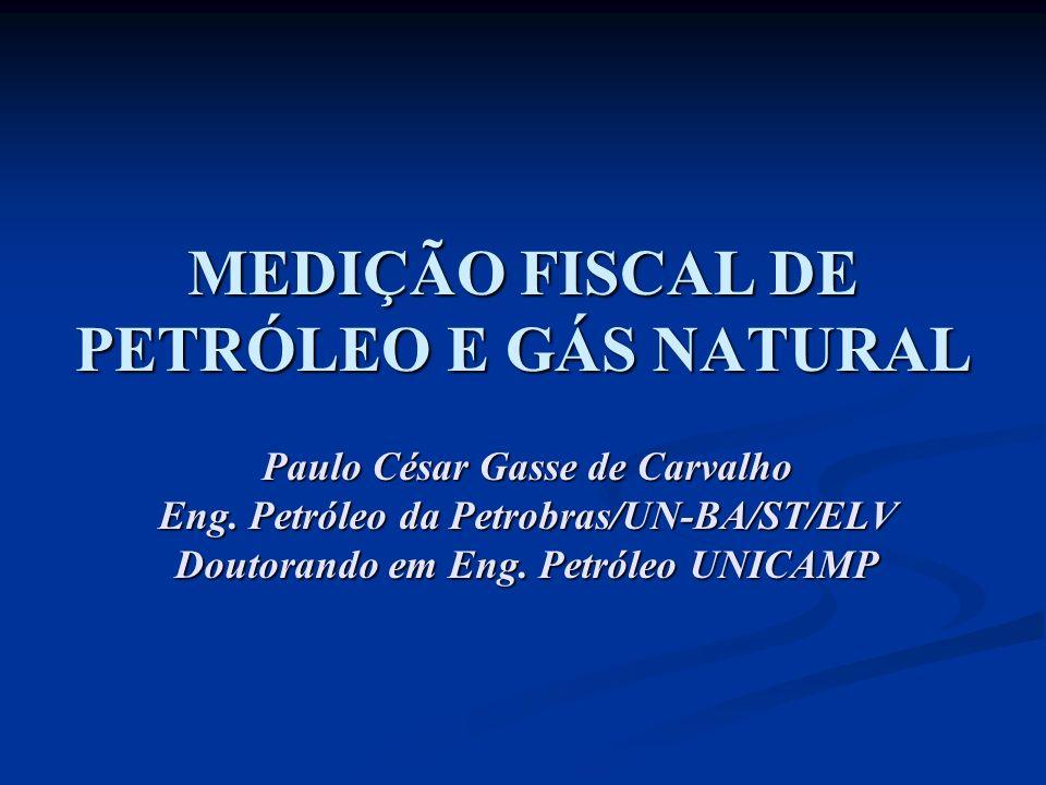 MEDIÇÃO FISCAL DE PETRÓLEO E GÁS NATURAL Paulo César Gasse de Carvalho Eng. Petróleo da Petrobras/UN-BA/ST/ELV Doutorando em Eng. Petróleo UNICAMP
