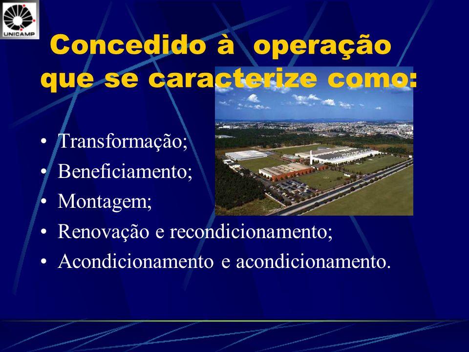 Concedido à operação que se caracterize como: Transformação; Beneficiamento; Montagem; Renovação e recondicionamento; Acondicionamento e acondicioname