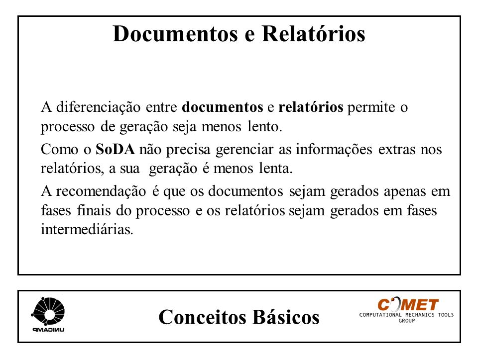 Conceitos Básicos Documentos e Relatórios A diferenciação entre documentos e relatórios permite o processo de geração seja menos lento. Como o SoDA nã
