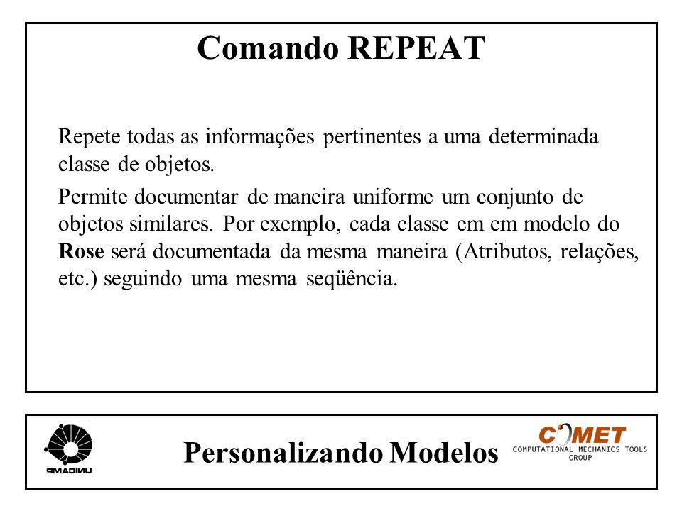 Personalizando Modelos Comando REPEAT Repete todas as informações pertinentes a uma determinada classe de objetos. Permite documentar de maneira unifo