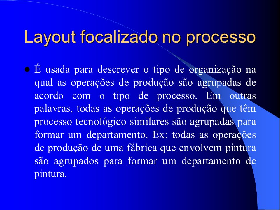 Layout focalizado no processo É usada para descrever o tipo de organização na qual as operações de produção são agrupadas de acordo com o tipo de processo.