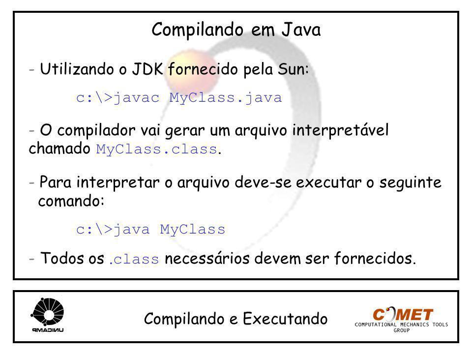 Compilando em Java - Utilizando o JDK fornecido pela Sun: c:\>javac MyClass.java - O compilador vai gerar um arquivo interpretável chamado MyClass.cla