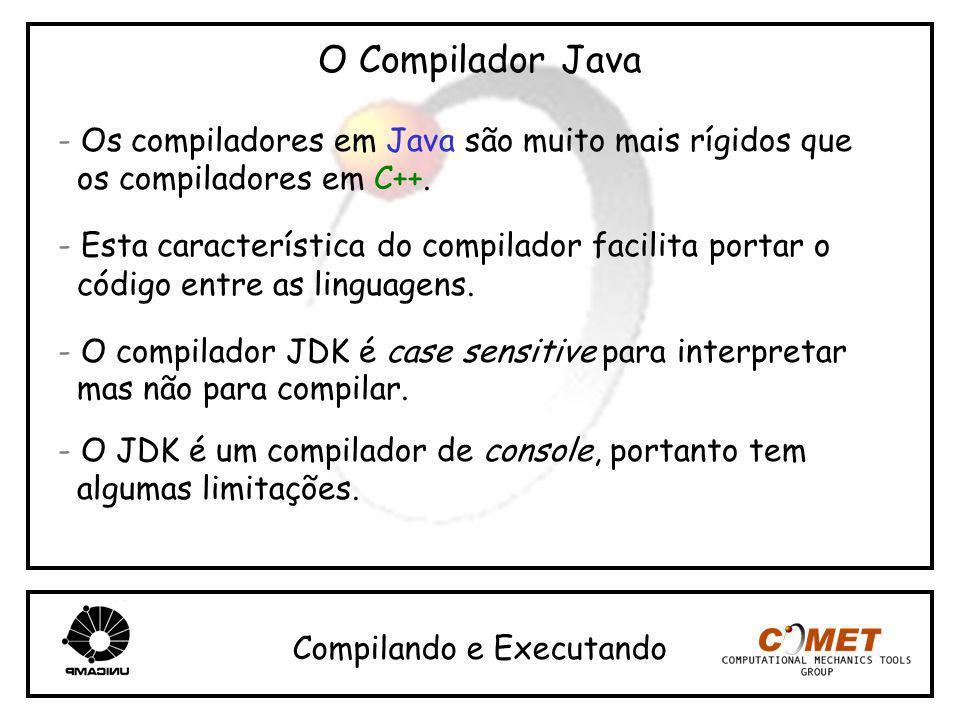 O Compilador Java - Os compiladores em Java são muito mais rígidos que os compiladores em C++. - Esta característica do compilador facilita portar o c