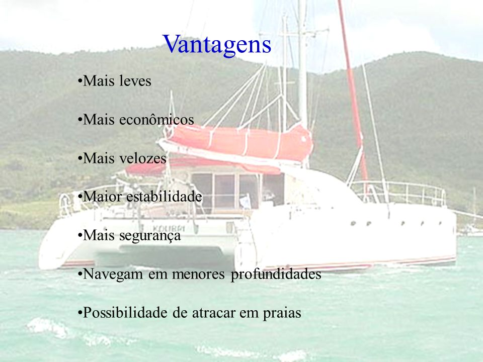 Vantagens Mais leves Mais econômicos Mais velozes Maior estabilidade Mais segurança Navegam em menores profundidades Possibilidade de atracar em praia