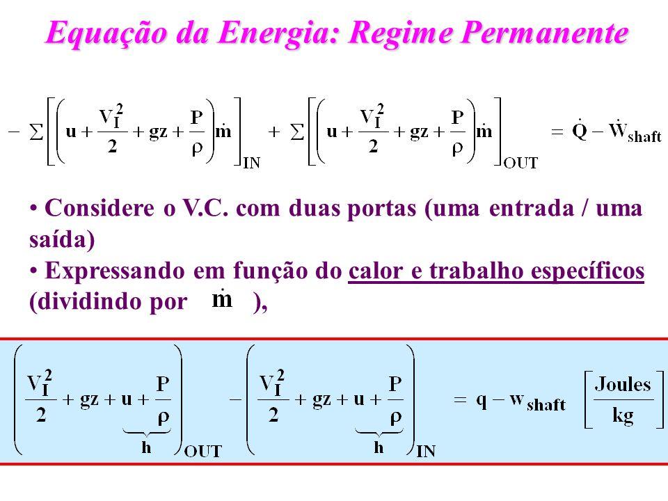 Equação da Energia: Regime Permanente Considere o V.C. com duas portas (uma entrada / uma saída) Expressando em função do calor e trabalho específicos