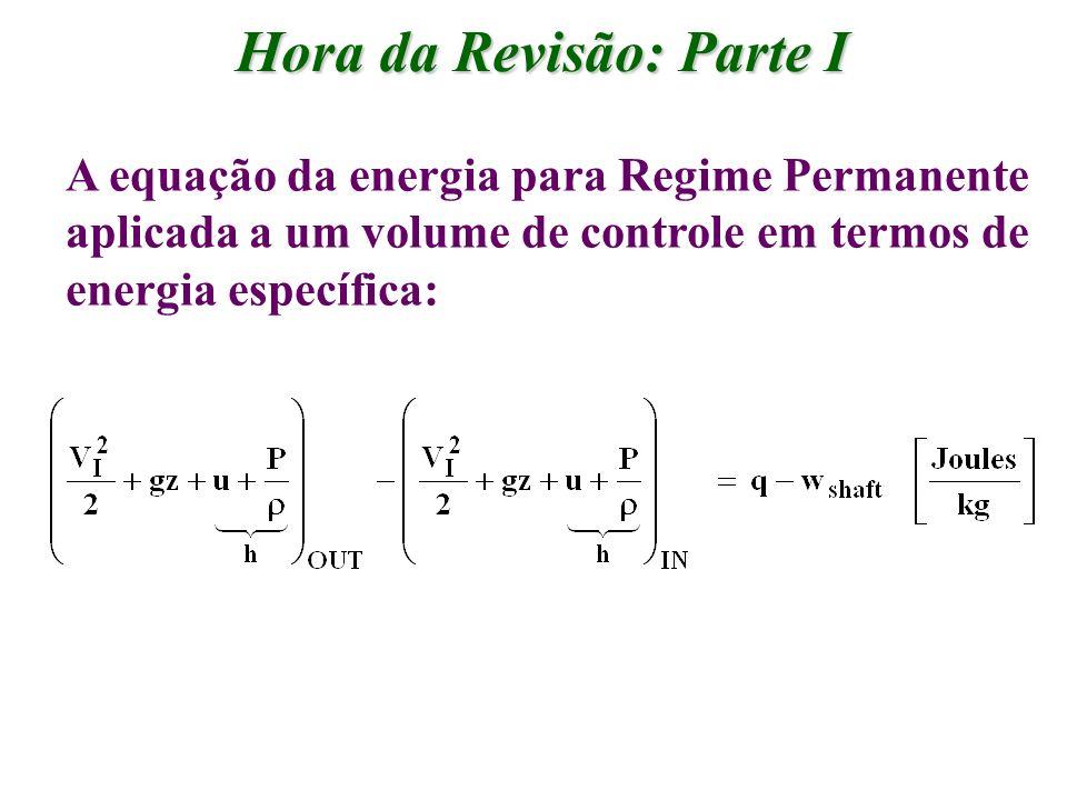 Hora da Revisão: Parte I A equação da energia para Regime Permanente aplicada a um volume de controle em termos de energia específica: