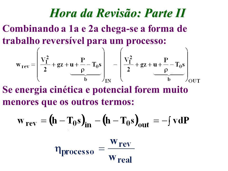 Hora da Revisão: Parte II Combinando a 1a e 2a chega-se a forma de trabalho reversível para um processo: Se energia cinética e potencial forem muito m