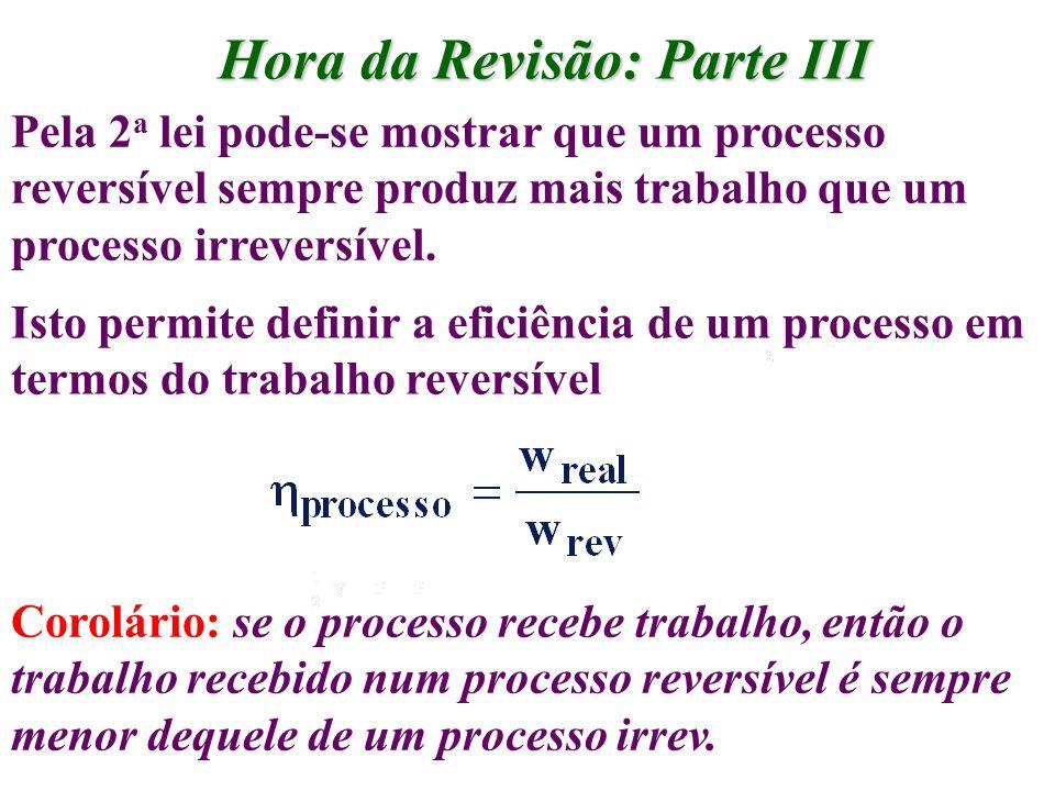 Hora da Revisão: Parte III Pela 2 a lei pode-se mostrar que um processo reversível sempre produz mais trabalho que um processo irreversível. Isto perm