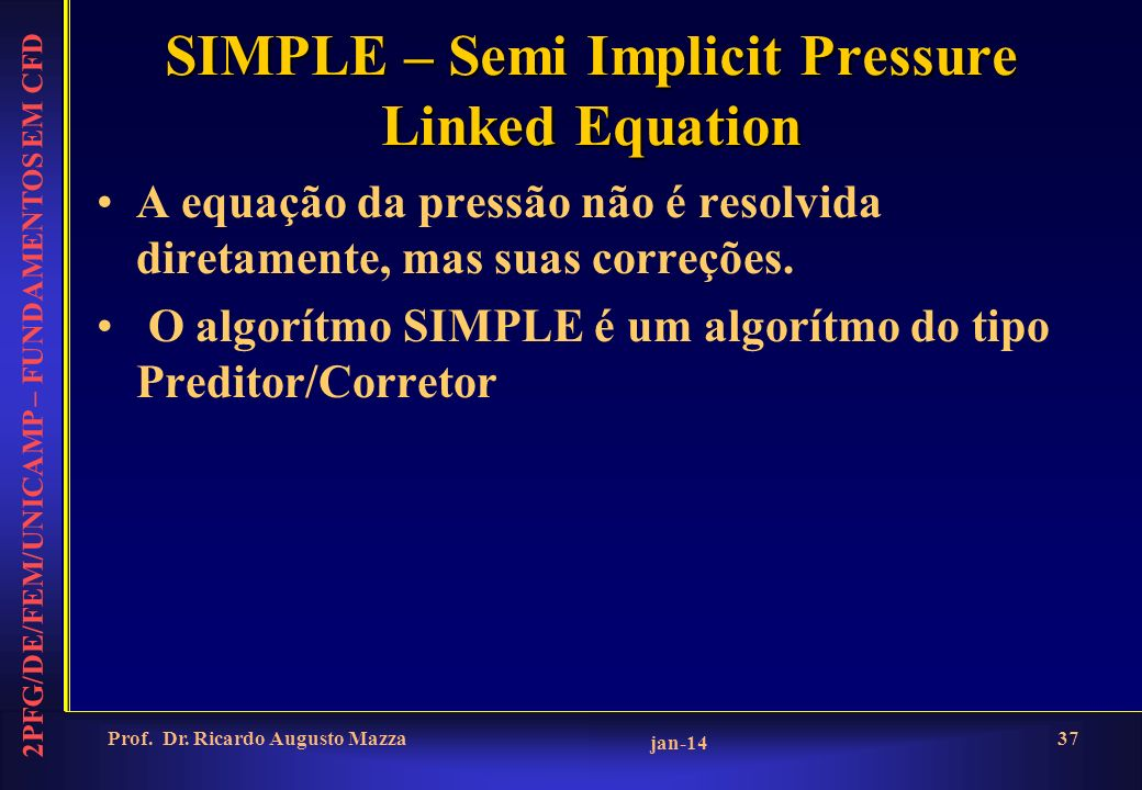 2PFG/DE/FEM/UNICAMP – FUNDAMENTOS EM CFD jan-14 Prof. Dr. Ricardo Augusto Mazza37 SIMPLE – Semi Implicit Pressure Linked Equation A equação da pressão