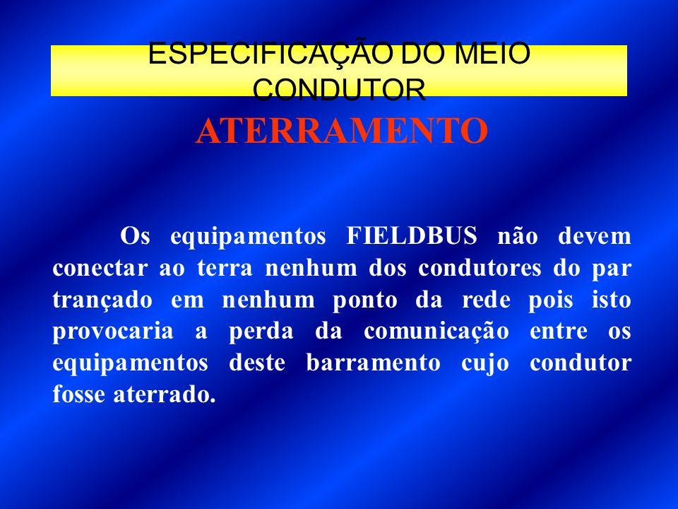 Os equipamentos FIELDBUS não devem conectar ao terra nenhum dos condutores do par trançado em nenhum ponto da rede pois isto provocaria a perda da com