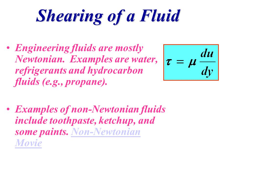 Shearing of a Fluid Engineering fluids are mostly Newtonian. Examples are water, refrigerants and hydrocarbon fluids (e.g., propane). Examples of non-