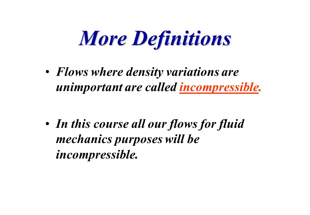 More Definitions Flows where density variations are unimportant are called incompressible. In this course all our flows for fluid mechanics purposes w