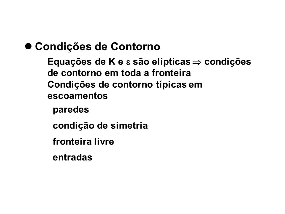Condições de Contorno Equações de K e são elípticas condições de contorno em toda a fronteira Condições de contorno típicas em escoamentos paredes con
