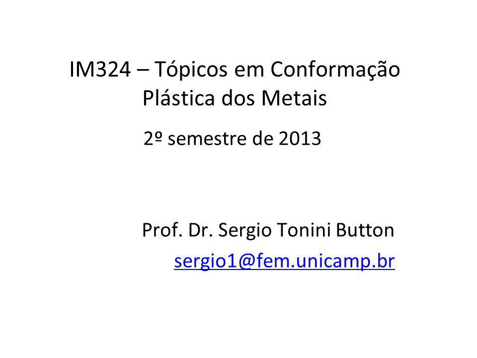 IM324 – Tópicos em Conformação Plástica dos Metais 2º semestre de 2013 Prof. Dr. Sergio Tonini Button sergio1@fem.unicamp.br