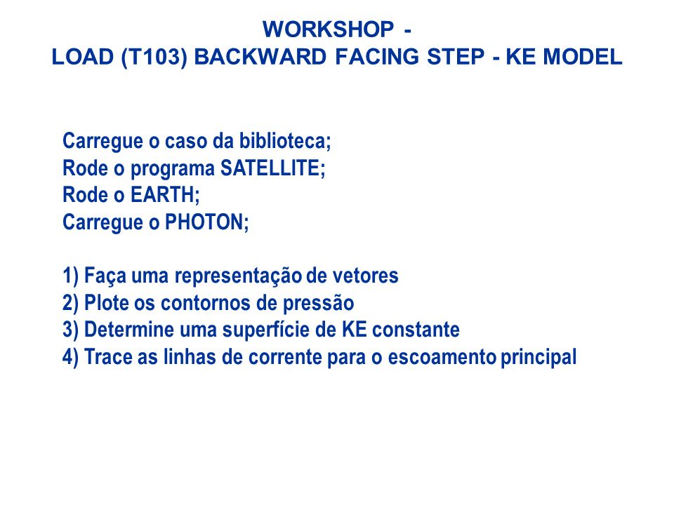 WORKSHOP - LOAD (T103) BACKWARD FACING STEP - KE MODEL Carregue o caso da biblioteca; Rode o programa SATELLITE; Rode o EARTH; Carregue o PHOTON; 1) F