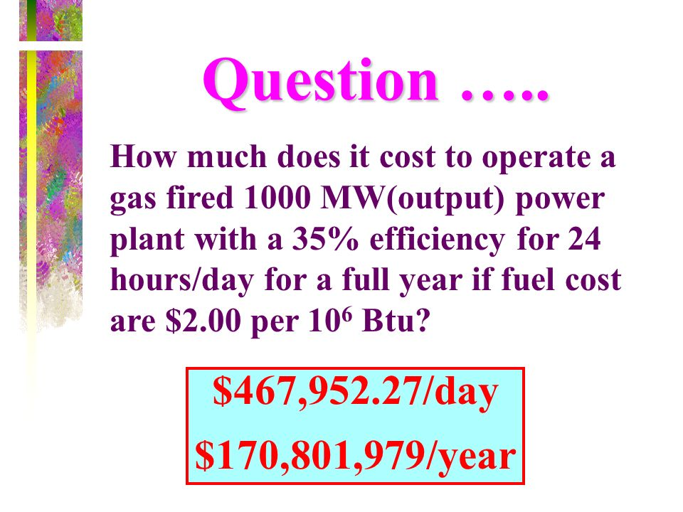 Question ….. How much does it cost to operate a gas fired 1000 MW(output) power plant with a 35% efficiency for 24 hours/day for a full year if fuel c