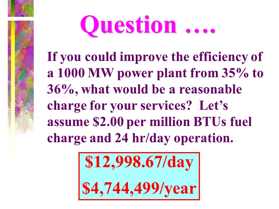 If you could improve the efficiency of a 1000 MW power plant from 35% to 36%, what would be a reasonable charge for your services? Lets assume $2.00 p